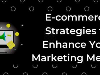 Essential E-Commerce Marketing Strategies to Enhance Your Marketing Metrics